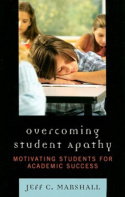 Overcoming Student Apathy: Motivating Students for Academic Success - Marshall, Jeff C, and Bailey, Dina (Contributions by), and Dunn, Brian (Contributions by)