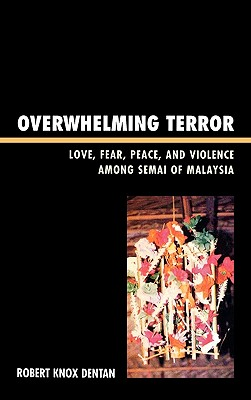 Overwhelming Terror: Love, Fear, Peace, and Violence Among Semai of Malaysia - Dentan, Robert Knox