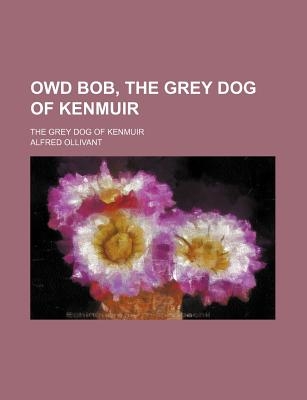 Owd Bob, the Grey Dog of Kenmuir; The Grey Dog of Kenmuir - Ollivant, Alfred