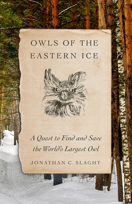 Owls of the Eastern Ice: A Quest to Find and Save the World's Largest Owl - Slaght, Jonathan C