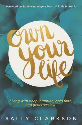 Own Your Life: Living with Deep Intention, Bold Faith, and Generous Love - Clarkson, Sally