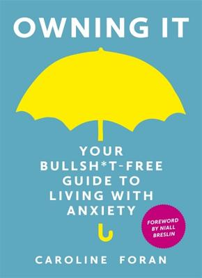Owning it: Your Bullsh*t-Free Guide to Living with Anxiety - Foran, Caroline