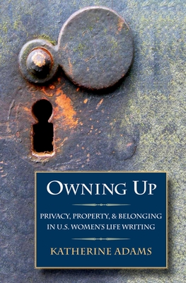 Owning Up: Privacy, Property, and Belonging in U.S. Women's Life Writing, 1840-1890 - Adams, Katherine