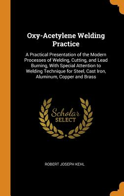 Oxy-Acetylene Welding Practice: A Practical Presentation of the Modern Processes of Welding, Cutting, and Lead Burning, with Special Attention to Welding Technique for Steel, Cast Iron, Aluminum, Copper and Brass - Kehl, Robert Joseph