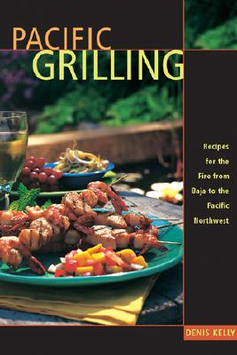 Pacific Grilling: Recipes for the Fire from Baja to the Pacific Northwest - Kelly Denis, and Kelly, Denis