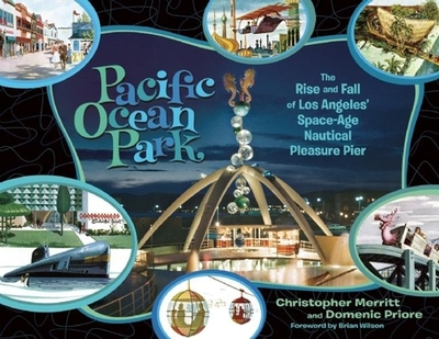Pacific Ocean Park: The Rise and Fall of Los Angeles' Space-Age Nautical Pleasure Pier - Merritt, Christopher, and Priore, Domenic, and Wilson, Brian (Foreword by)