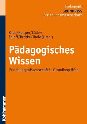 Padagogisches Wissen: Erziehungswissenschaft in Grundbegriffen - Egloff, Birte (Editor), and Helsper, Werner (Editor), and Kade, Jochen (Editor)