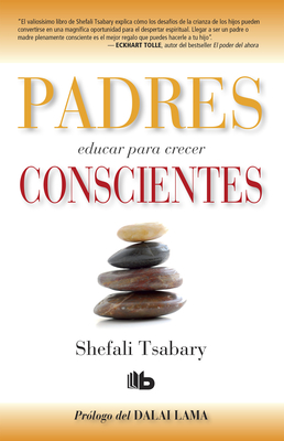 Padres Conscientes / The Conscious Parent. Transforming Ourselves, Empowering Our Children - Tsabary, Shefali, and Dalai Lama (Prologue by)