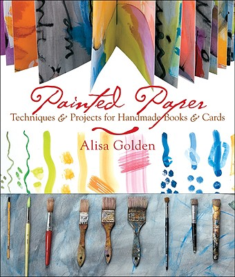 Painted Paper: Techniques & Projects for Handmade Books & Cards - Golden, Alisa