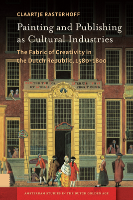 Painting and Publishing as Cultural Industries: The Fabric of Creativity in the Dutch Republic, 1580-1800 - Rasterhoff, Claartje