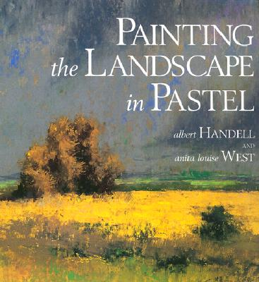 Painting the Landscape in Pastel - Handell, Albert, and West, Anita Louise