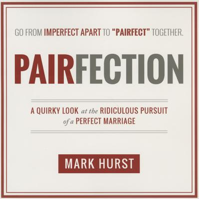 Pairfection: A Quirky Look at the Ridiculous Pursuit of a Perfect Marriage - Hurst, Mark