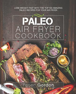 Paleo Air Fryer Cookbook: Lose Weight Fast with the Top 100 Amazing Paleo Recipes for Your Air Fryer - Gordon, Peter
