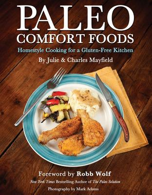 Paleo Comfort Foods: Homestyle Cooking for a Gluten-Free Kitchen - Mayfield, Julie Sullivan, and Mayfield, Charles, and Wolf, Robb (Foreword by)