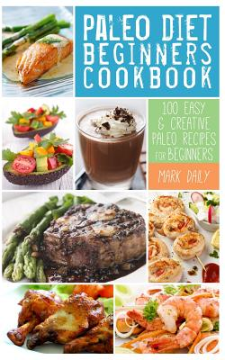 Paleo Diet Beginners Cookbook: 100 Easy & Creative Paleo Recipes for Beginners - Daily, Mark