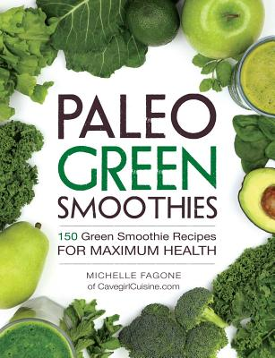 Paleo Green Smoothies: 150 Green Smoothie Recipes for Maximum Health - Fagone, Michelle