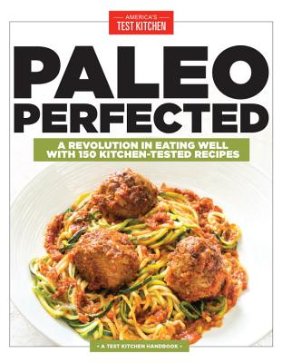 Paleo Perfected: A Revolution in Eating Well with 150 Kitchen-Tested Recipes - America's Test Kitchen (Editor)