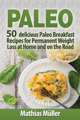 Paleo Recipes: 50 Delicious Paleo Breakfast Recipes for Permanent Weight Loss at Home and on the Road - Muller, Mathias