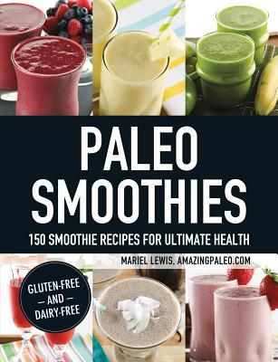 Paleo Smoothies: 150 Smoothie Recipes for Ultimate Health - Lewis, Mariel