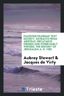 Palestine Pilgrims' Text Society. Extracts from Aristeas, Hecataeus Origen and Other Early Writers. the History of Jerusalem A. D. 1180 - Stewart, Aubrey, and de Virty, Jacques