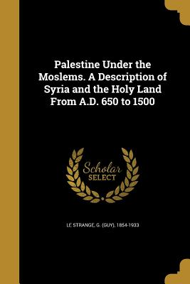Palestine Under the Moslems. a Description of Syria and the Holy Land from A.D. 650 to 1500 - Le Strange, G (Guy) 1854-1933 (Creator)