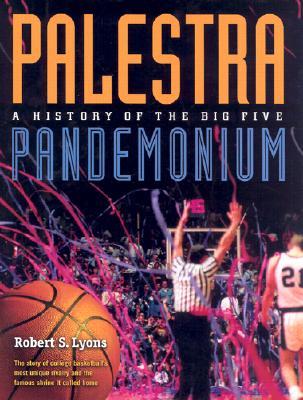 Palestra Pandemonium: A History of the Big 5 - Lyons, Robert