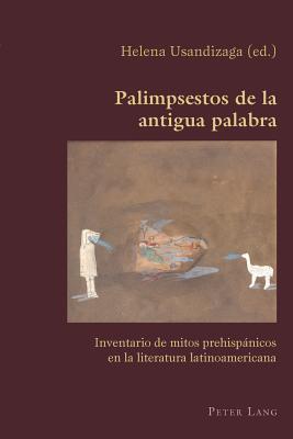 Palimpsestos De La Antigua Palabra: Inventario De Mitos Prehispaanicos En La Literatura Latinoamericana - Usandizaga, Helena (Editor)