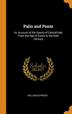 Palio and Ponte: An Account of the Sports of Central Italy from the Age of Dante to the Xxth Century - Heywood, William