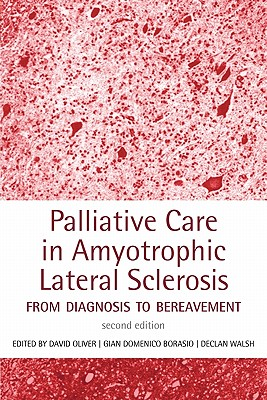 Palliative Care in Amyotrophic Lateral Sclerosis: From Diagnosis to Bereavement - Oliver, David, Dr. (Editor), and Borasio, Gian Domenico, MD (Editor), and Walsh, Declan (Editor)