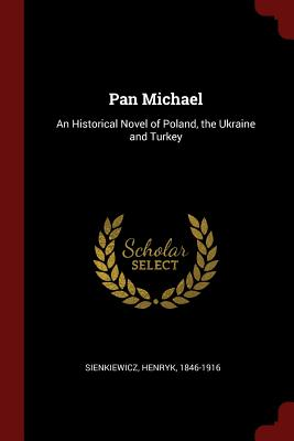 Pan Michael: An Historical Novel of Poland, the Ukraine and Turkey - Sienkiewicz, Henryk