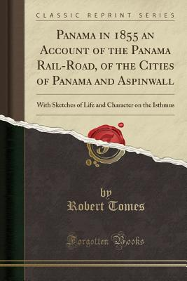 Panama in 1855 an Account of the Panama Rail-Road, of the Cities of Panama and Aspinwall: With Sketches of Life and Character on the Isthmus (Classic Reprint) - Tomes, Robert