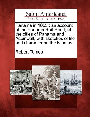 Panama in 1855: An Account of the Panama Rail-Road, of the Cities of Panama and Aspinwall, with Sketches of Life and Character on the Isthmus. - Tomes, Robert