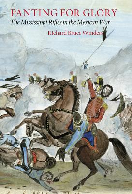 Panting for Glory: The Mississippi Rifles in the Mexican War - Winders, Richard Bruce, Dr., PH.D