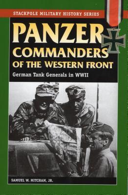 Panzer Commanders of the Western Front: German Tank Generals in World War II - Mitcham, Samuel W