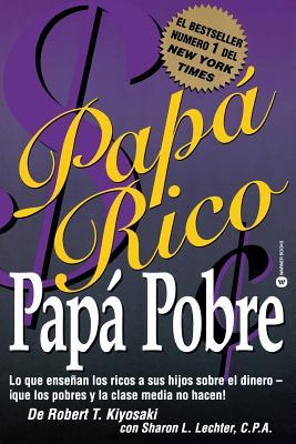 Papa Rico, Papa Pobre: Lo Que Ensenan los Ricos A Sus Hijos Sobre el Dinero--Que los Pobres y la Clase Media No Hacen! - Kiyosaki, Robert T, and Lechter, Sharon L, C.P.A., and de Clairac, Mercedes Lamamie (Translated by)