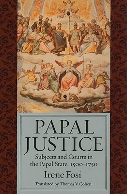 Papal Justice: Subjects and Courts in the Papal State, 1500-1750 - Polverini Fosi, Irene, and Cohen, Thomas V. (Translated by)