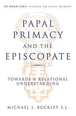 Papal Primacy and the Episcopate: Towards a Relational Understanding - Buckley, Michael J, Monsignor, S.J.