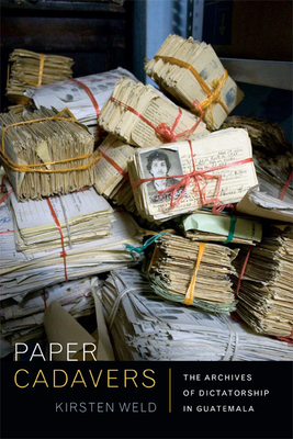 Paper Cadavers: The Archives of Dictatorship in Guatemala - Weld, Kirsten