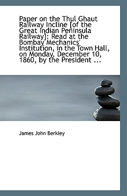 Paper on the Thul Ghaut Railway Incline [Of the Great Indian Peninsula Railway]: Read at the Bombay - Berkley, James John