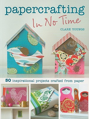 Papercrafting in No Time: 50 Inspirational Projects Crafted from Paper - Youngs, Clare