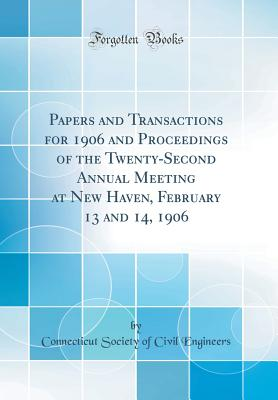 Papers and Transactions for 1906 and Proceedings of the Twenty-Second Annual Meeting at New Haven, February 13 and 14, 1906 (Classic Reprint) - Engineers, Connecticut Society of Civil