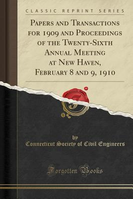 Papers and Transactions for 1909 and Proceedings of the Twenty-Sixth Annual Meeting at New Haven, February 8 and 9, 1910 (Classic Reprint) - Engineers, Connecticut Society of Civil