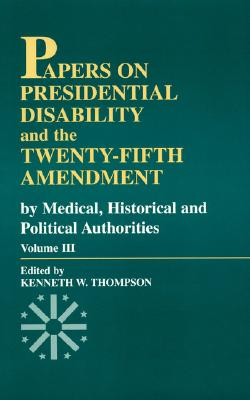 Papers on Presidential Disability and the Twenty-Fifth Amendment: By Medical, Historical, and Political Authorities, Vol.III - Thompson, Kenneth W (Editor)