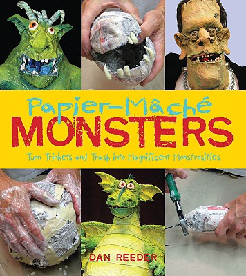Papier-Mache Monsters: Turn Trinkets and Trash Into Magnificent Monstrosities - Reeder, Dan (Photographer), and Reeder, Julie (Photographer), and Reeder, Jeff (Photographer)