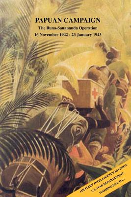 Papuan Campaign: The Buna-Sanananda Operation, 16 November 1942 - 23 January 1943 - Military Intelligence Division, and War Department