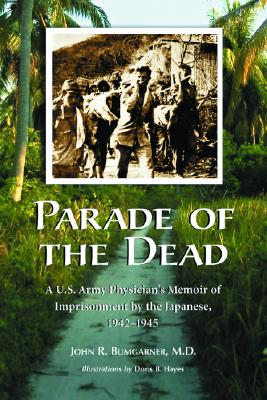 Parade of the Dead: A U.S. Army Physician's Memoir of Imprisonment by the Japanese, 1942-1945 - Bumgarner, John R