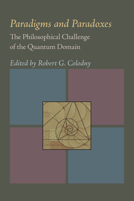 Paradigms and Paradoxes: The Philosophical Challenge of the Quantum Domain - Colodny, Robert G (Editor)