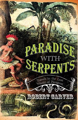 Paradise with Serpents: Travels in the Lost World of Paraguay - Carver, Robert
