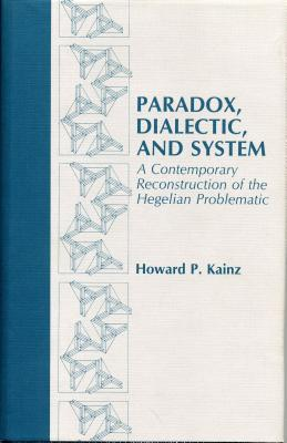 Paradox, Dialectic, and System: A Contemporary Reconstruction of the Hegelian Problematic - Kainz, Howard