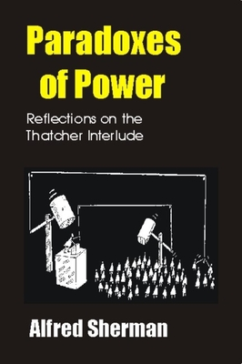 Paradoxes of Power: Reflections on the Thatcher Interlude - Sherman, Alfred